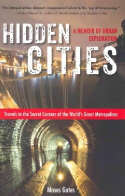 Hidden Cities: Travels to the Secret Corners of the World's Great Metropolises-A Memoir of Urban Exploration (Paperback)