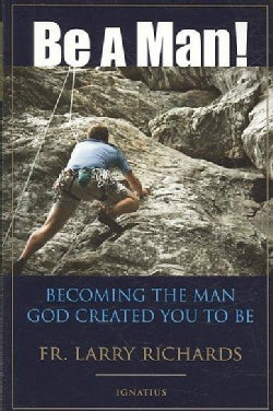 Be a Man!: Becoming the Man God Created you to Be (Paperback)