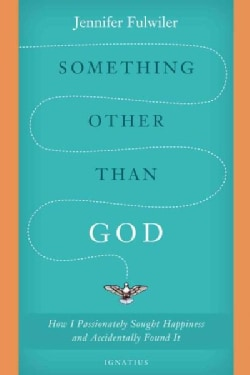 Something Other Than God: How I Passionately Sought Happiness and Accidently Found It (Hardcover)