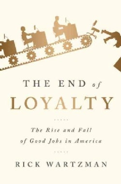 The End of Loyalty: The Rise and Fall of Good Jobs in America (Hardcover)