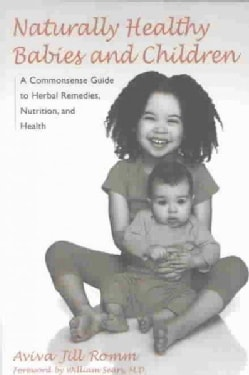 Naturally Healthy Babies and Children: A Commonsense Guide to Herbal Remedies, Nutrition, and Health (Paperback)