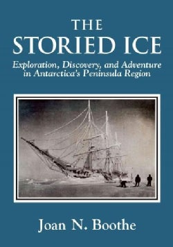 The Storied Ice: Exploration, Discovery, and Adventure in Antarctica's Peninsula Region (Hardcover)