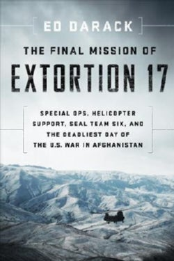 The Final Mission of Extortion 17: Special Ops, Helicopter Support, SEAL Team Six, and the Deadliest Day of the U... (Hardcover)