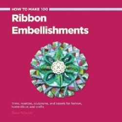 How to Make 100 Ribbon Embellishments: Trims, Rosettes, Sculptures, and Baubles for Fashion, Decor, and Crafts (Paperback)