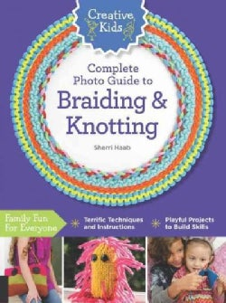 Creative Kids Complete Photo Guide to Braiding and Knotting (Paperback)