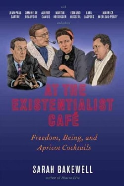 At the Existentialist Cafe: Freedom, Being, and Apricot Cocktails With Jean-paul Sartre, Simone De Beauvoir, Albe... (Hardcover)