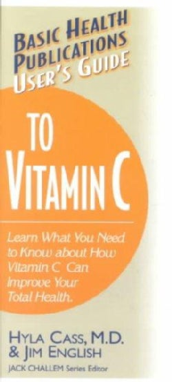 User's Guide to Vitamin C: Learn What You Need to Know About How Vitamin C Can Improve Your Total Health (Paperback)