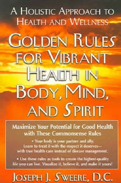 Golden Rules for Vibrant Health in Body, Mind, and Spirit: A Holistic Approach to Health and Wellness (Paperback)