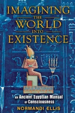 Imagining the World Into Existence: An Ancient Egyptian Manual of Consciousness (Paperback)
