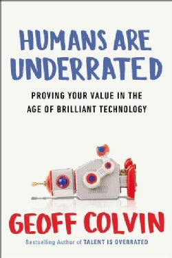 Humans Are Underrated: What High Achievers Know That Brilliant Machines Never Will (Hardcover)