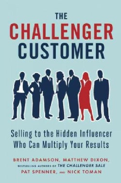 The Challenger Customer: Selling to the Hidden Influencer Who Can Multiply Your Results (Hardcover)