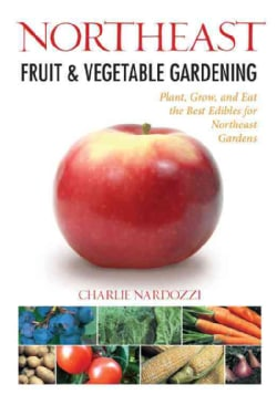 Northeast Fruit & Vegetable Gardening: Plant, Grow, and Eat the Best Edibles for Northeast Gardens (Paperback)