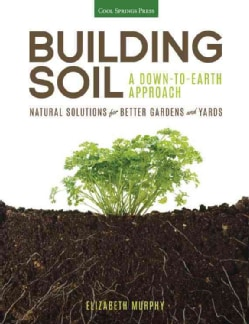 Building Soil: A Down-to-Earth Approach: Natural Solutions for Better Gardens and Yards (Paperback)