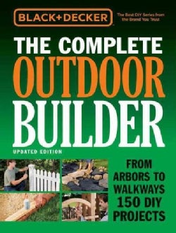 Black + Decker The Complete Outdoor Builder: From Arbors to Walkways 150 DIY Projects (Hardcover)