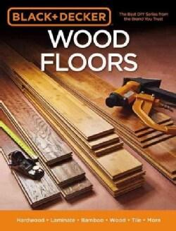 Black & Decker Wood Floors: Hardwood, Laminate, Bamboo, Wood Tile, and More (Paperback)