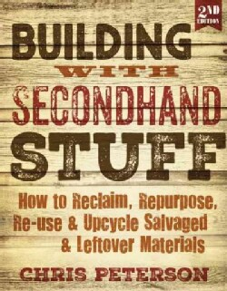 Building With Secondhand Stuff: How to Reclaim, Repurpose, Re-use & Upcycle Salvaged & Leftover Materials (Paperback)