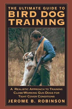 The Ultimate Guide to Bird Dog Training: A Realistic Approach to Training Close-Working Gun Dogs for Tight Cover ... (Paperback)