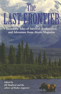 The Last Frontier: Incredible Tales of Survival, Exploration, and Adventure from Alaska Magazine (Paperback)