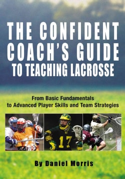 The Confident Coach's Guide to Teaching Lacrosse: From Basic Fundamentals to Advanced Player Skills and Team Stra... (Paperback)