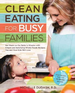 Clean Eating for Busy Families: Get Meals on the Table in Minutes with Simple & Satisfying Whole-Foods Recipes Yo... (Paperback)