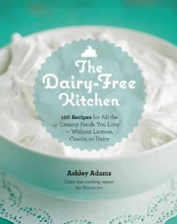 The Dairy-Free Kitchen: 100 Recipes for All the Creamy Foods You Love - Without Lactose, Casein, or Dairy (Paperback)
