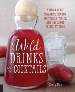 Wild Drinks & Cocktails: Handcrafted Squashes, Shrubs, Switchels, Tonics, and Infusions to Mix at Home (Paperback)