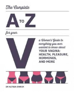 The Complete A to Z for Your V: A Women's Guide to Everything You Ever Wanted to Know About Your Vagina: Health, ... (Paperback)