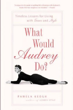 What Would Audrey Do?: Timeless Lessons for Living with Grace and Style (Paperback)