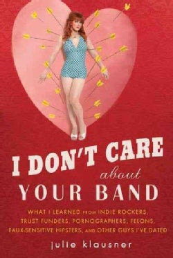 I Don't Care About Your Band: What I Learned from Indie Rockers, Trust Funders, Pornographers, Faux Sensitive Hip... (Paperback)