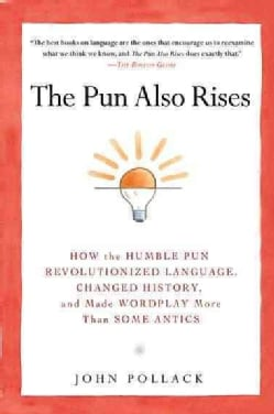 The Pun Also Rises: How the Humble Pun Revolutionized Language, Changed History, and Made Wordplay More Than Some... (Paperback)