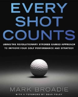 Every Shot Counts: Using the Revolutionary Strokes Gained Approach to Improve Your Golf Performance and Strategy (Hardcover)