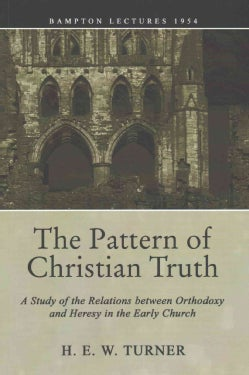 The Pattern of Christian Truth: A Study in the Relations Between Orthodoxy and Heresy in the Early Church (Paperback)