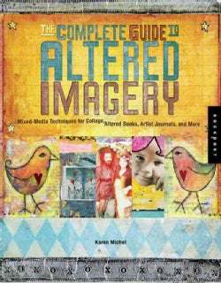 The Complete Guide To Altered Imagery: Mixed Media Techniques For Collage, Altered Books, Artist Journals And More (Paperback)