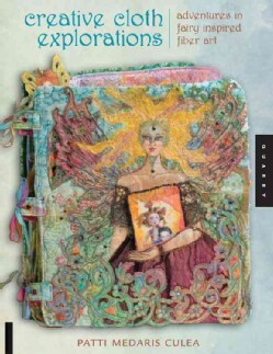 Creative Cloth Explorations: Adventures With Fairy Inspired Fiber Art (Paperback)