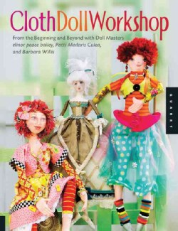 Cloth Doll Workshop: From the Beginning and Beyond with Doll Masters Elinor Peace Bailey, Patti Culea, and Barbar... (Paperback)
