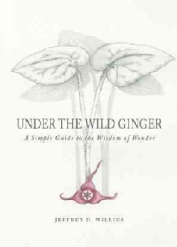 Under the Wild Ginger: A Simple Guide to the Wisdom of Wonder (Hardcover)
