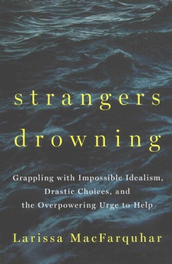 Strangers Drowning: Grappling with Impossible Idealism, Drastic Choices, and the Overpowering Urge to Help (Hardcover)