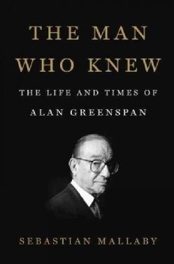 The Man Who Knew: The Life and Times of Alan Greenspan (Hardcover)