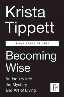 Becoming Wise: An Inquiry into the Mystery and Art of Living (Hardcover)