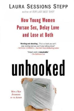 Unhooked: How Young Women Pursue Sex, Delay Love and Lose at Both (Paperback)