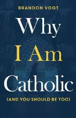 Why I Am Catholic: And You Should Be Too (Hardcover)