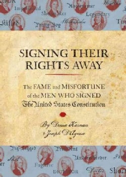 Signing Their Rights Away: The Fame and Misfortune of the Men Who Signed the United States Consititution (Hardcover)