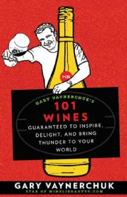 Gary Vaynerchuk's 101 Wines: Guaranteed to Inspire, Delight, and Bring Thunder to Your World (Paperback)