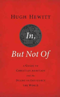 In, But Not Of: A Guide to Christian Ambition and the Desire to Influence the World (Paperback)