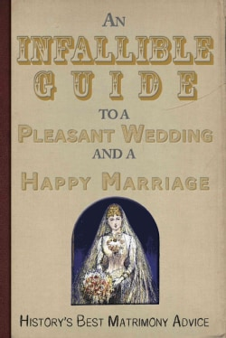An Infallible Guide to a Pleasant Wedding and a Happy Marriage: History's Best Matrimony Advice (Paperback)