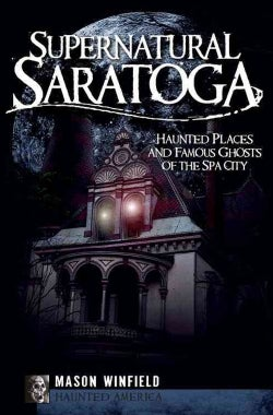 Supernatural Saratoga: Haunted Places and Famous Ghosts of the Spa City (Paperback)