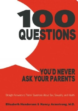 100 Questions You'd Never Ask Your Parents: Straight Answers to Teens' Questions About Sex, Sexuality, and Health (Paperback)