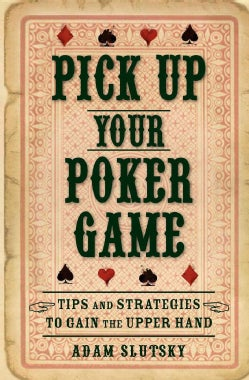 Pick Up Your Poker Game: Tips and Strategies to Gain the Upper Hand (Paperback)