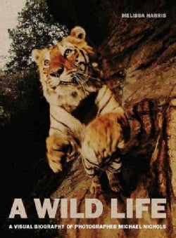 A Wild Life: A Visual Biography of Photographer Michael Nichols (Hardcover)