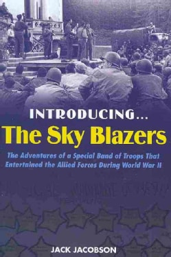 Introducing…The Sky Blazers: The Adventures of a Special Band of Troops Who Entertained the Allied Forces During ... (Hardcover)